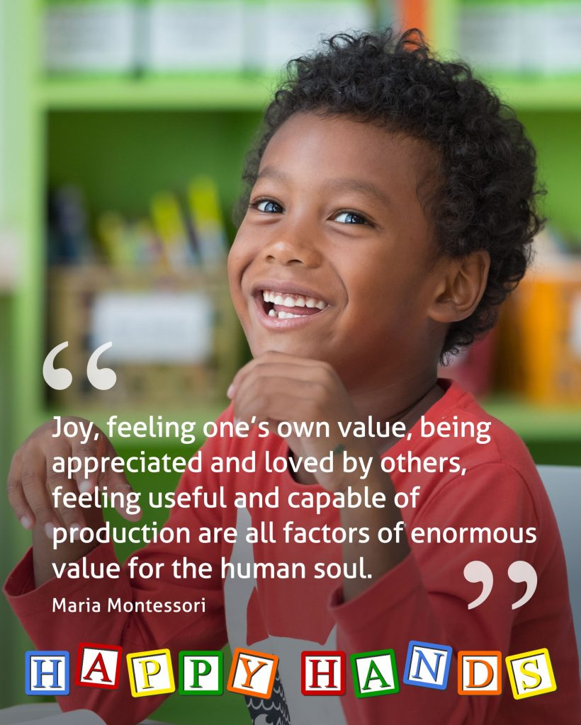 """Joy, feeling one's own value, being appreciated and loved by others, feeling useful and capable of production are all factors of enormous value for the human soul."" Maria Montessori"